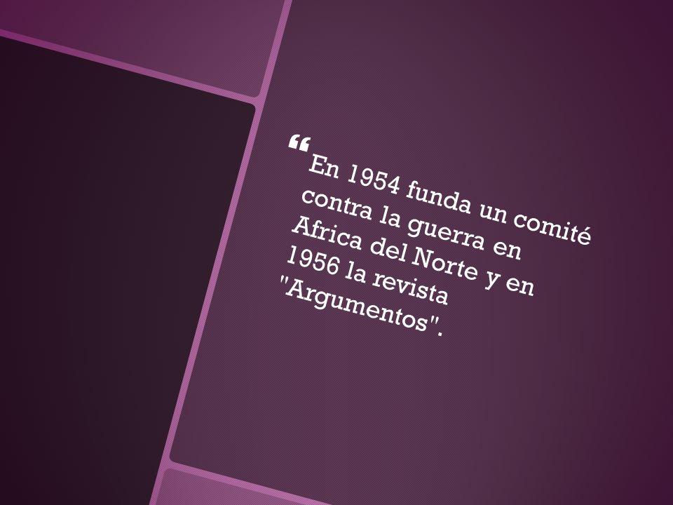 En 1954 funda un comité contra la guerra en Africa del Norte y en 1956 la revista
