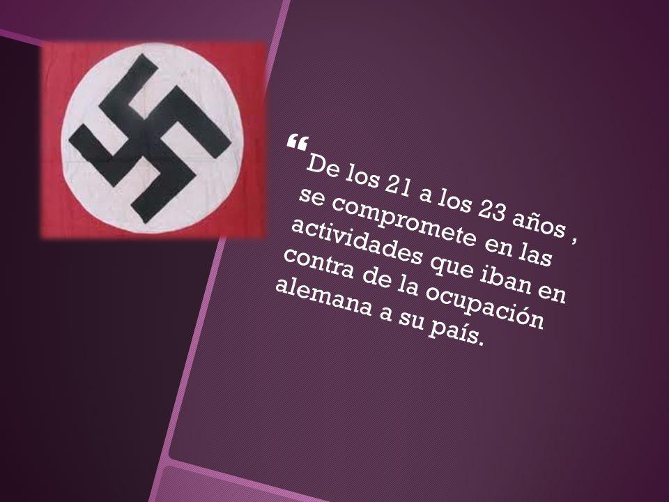 De los 21 a los 23 años, se compromete en las actividades que iban en contra de la ocupación alemana a su país.