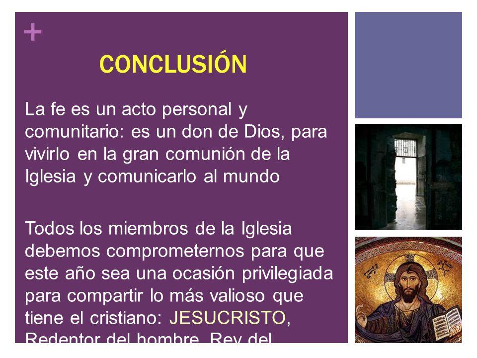 + CONCLUSIÓN La fe es un acto personal y comunitario: es un don de Dios, para vivirlo en la gran comunión de la Iglesia y comunicarlo al mundo Todos l