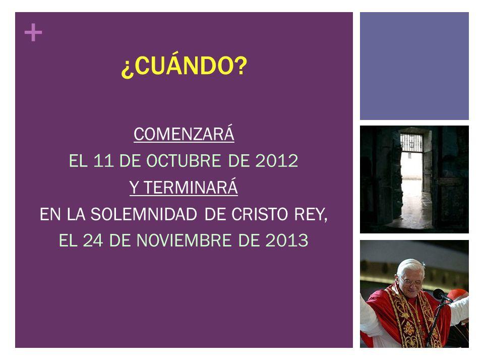 + ¿CUÁNDO? COMENZARÁ EL 11 DE OCTUBRE DE 2012 Y TERMINARÁ EN LA SOLEMNIDAD DE CRISTO REY, EL 24 DE NOVIEMBRE DE 2013