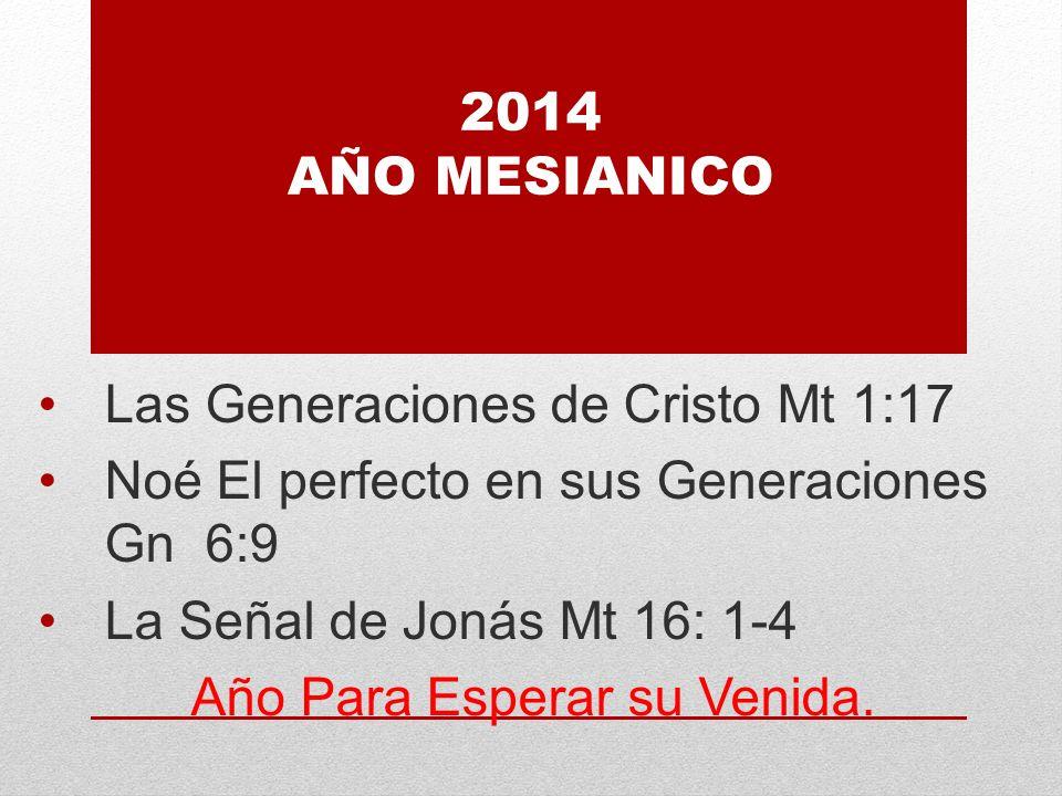2014 AÑO MESIANICO Las Generaciones de Cristo Mt 1:17 Noé El perfecto en sus Generaciones Gn 6:9 La Señal de Jonás Mt 16: 1-4 Año Para Esperar su Venida.