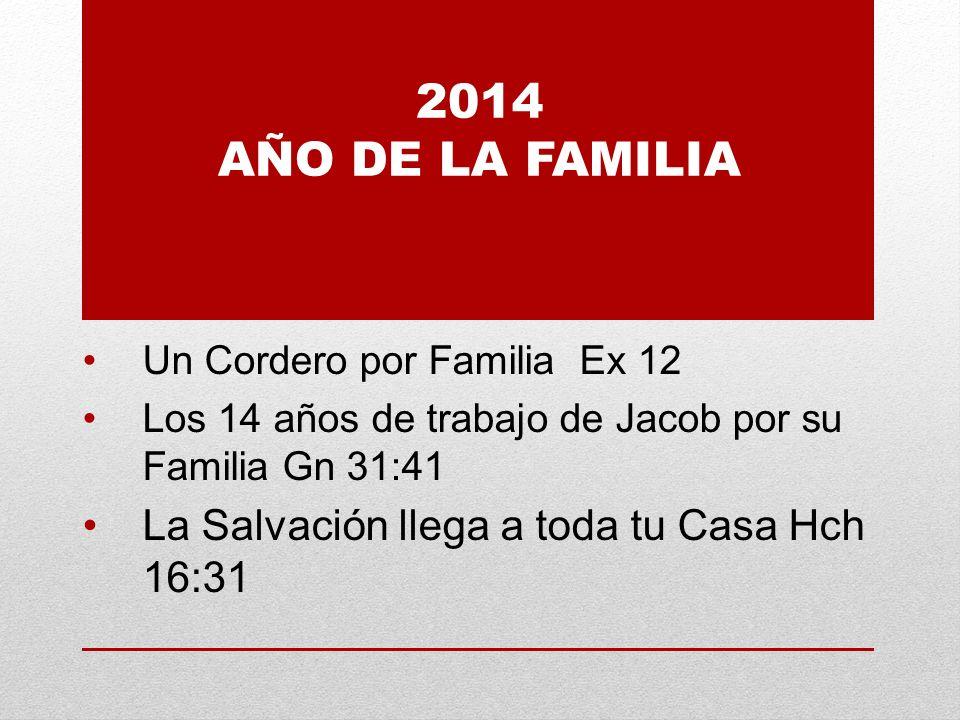 2014 AÑO DE LA FAMILIA Un Cordero por Familia Ex 12 Los 14 años de trabajo de Jacob por su Familia Gn 31:41 La Salvación llega a toda tu Casa Hch 16:31