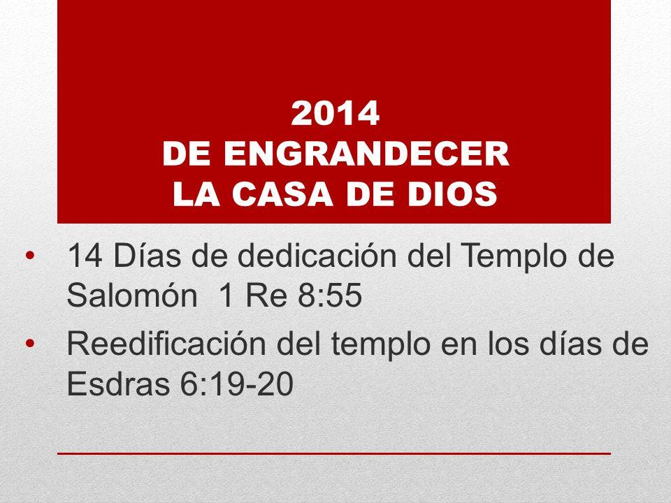 2014 DE ENGRANDECER LA CASA DE DIOS 14 Días de dedicación del Templo de Salomón 1 Re 8:55 Reedificación del templo en los días de Esdras 6:19-20