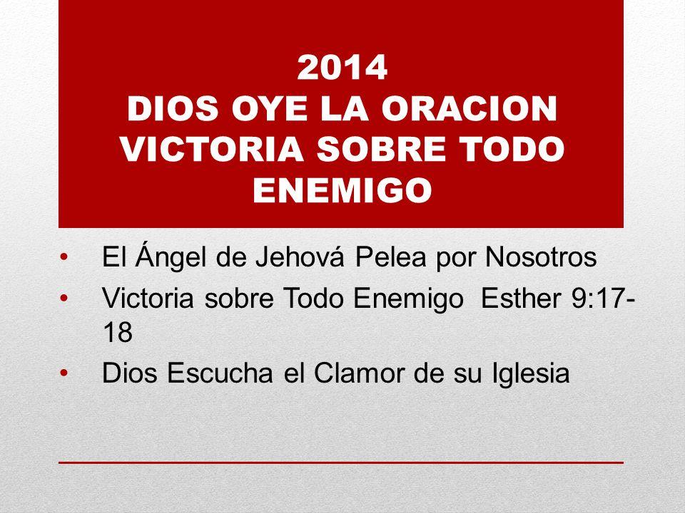 2014 DIOS OYE LA ORACION VICTORIA SOBRE TODO ENEMIGO El Ángel de Jehová Pelea por Nosotros Victoria sobre Todo Enemigo Esther 9:17- 18 Dios Escucha el Clamor de su Iglesia