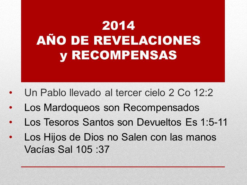 2014 AÑO DE REVELACIONES y RECOMPENSAS Un Pablo llevado al tercer cielo 2 Co 12:2 Los Mardoqueos son Recompensados Los Tesoros Santos son Devueltos Es 1:5-11 Los Hijos de Dios no Salen con las manos Vacías Sal 105 :37