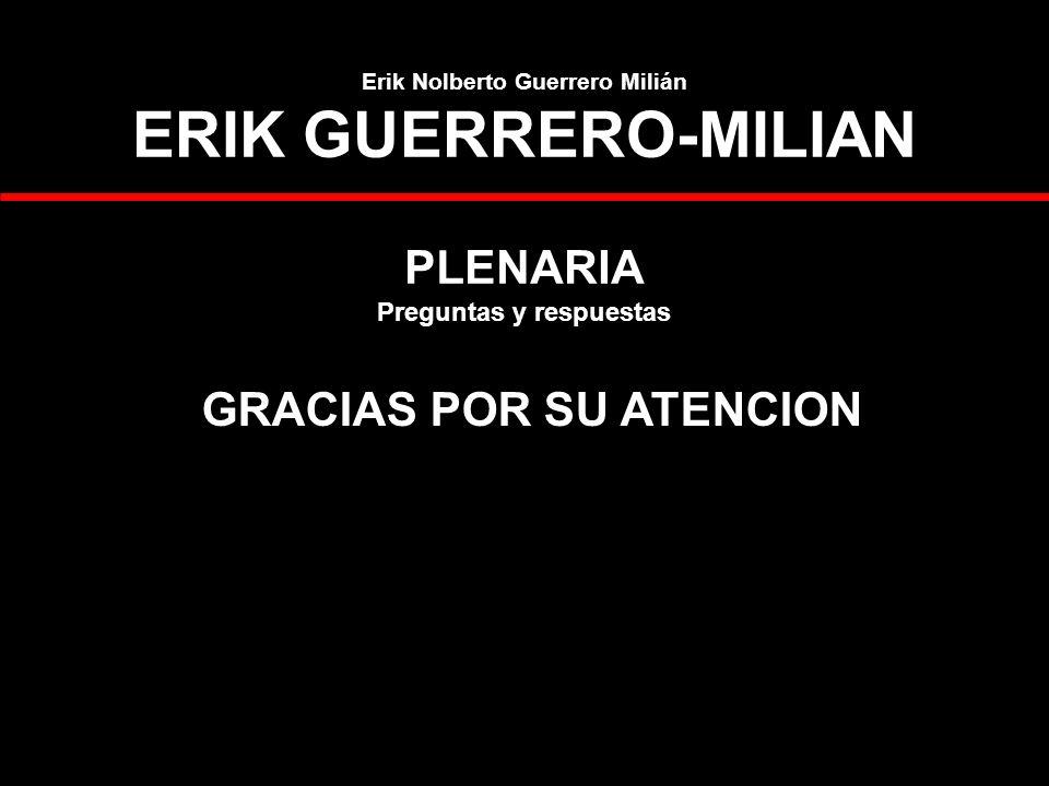 Erik Nolberto Guerrero Milián ERIK GUERRERO-MILIAN PLENARIA Preguntas y respuestas GRACIAS POR SU ATENCION