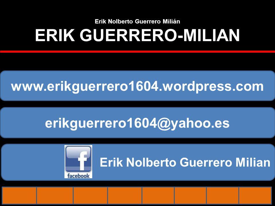 Erik Nolberto Guerrero Milián ERIK GUERRERO-MILIAN www.erikguerrero1604.wordpress.com erikguerrero1604@yahoo.es Erik Nolberto Guerrero Milian