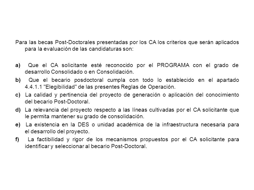 Para las becas Post-Doctorales presentadas por los CA los criterios que serán aplicados para la evaluación de las candidaturas son: a) Que el CA solicitante esté reconocido por el PROGRAMA con el grado de desarrollo Consolidado o en Consolidación.