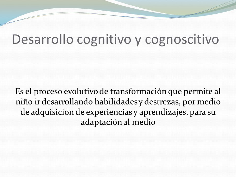Desarrollo cognitivo y cognoscitivo Es el proceso evolutivo de transformación que permite al niño ir desarrollando habilidades y destrezas, por medio de adquisición de experiencias y aprendizajes, para su adaptación al medio