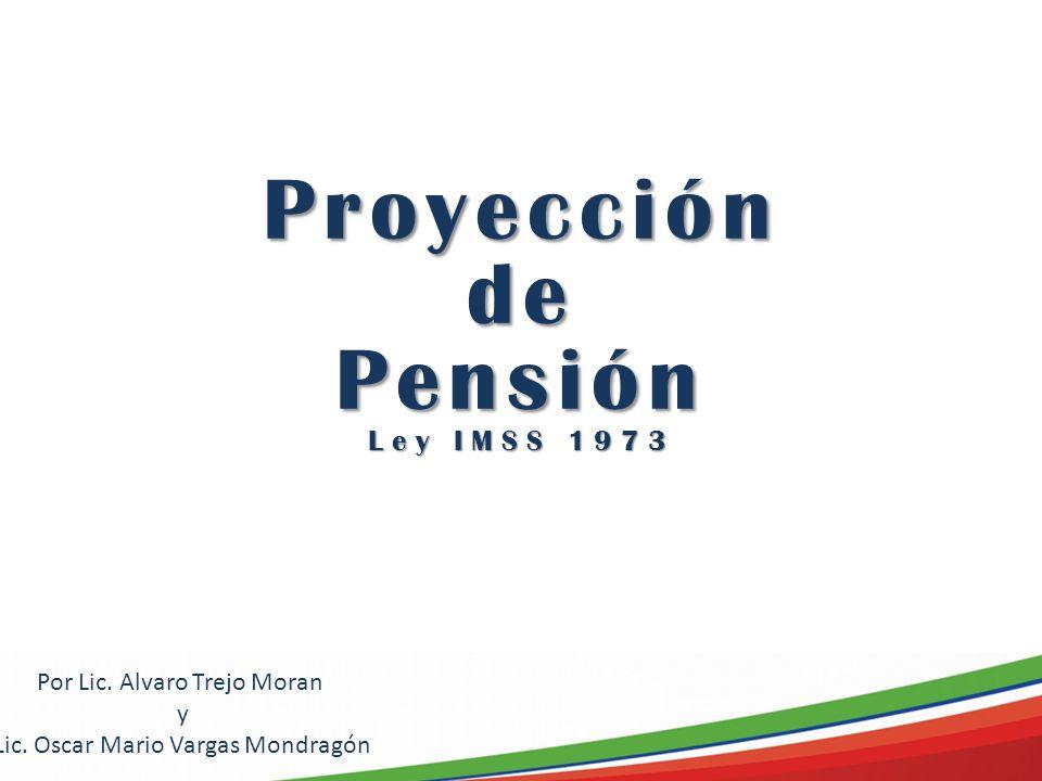 Proyección de Pensión Ley IMSS 1973 Por Lic. Alvaro Trejo Moran y Lic. Oscar Mario Vargas Mondragón