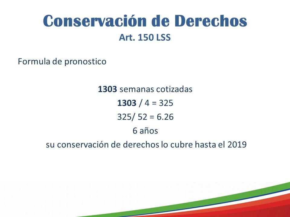 Conservación de Derechos Art. 150 LSS Formula de pronostico 1303 semanas cotizadas 1303 / 4 = 325 325/ 52 = 6.26 6 años su conservación de derechos lo
