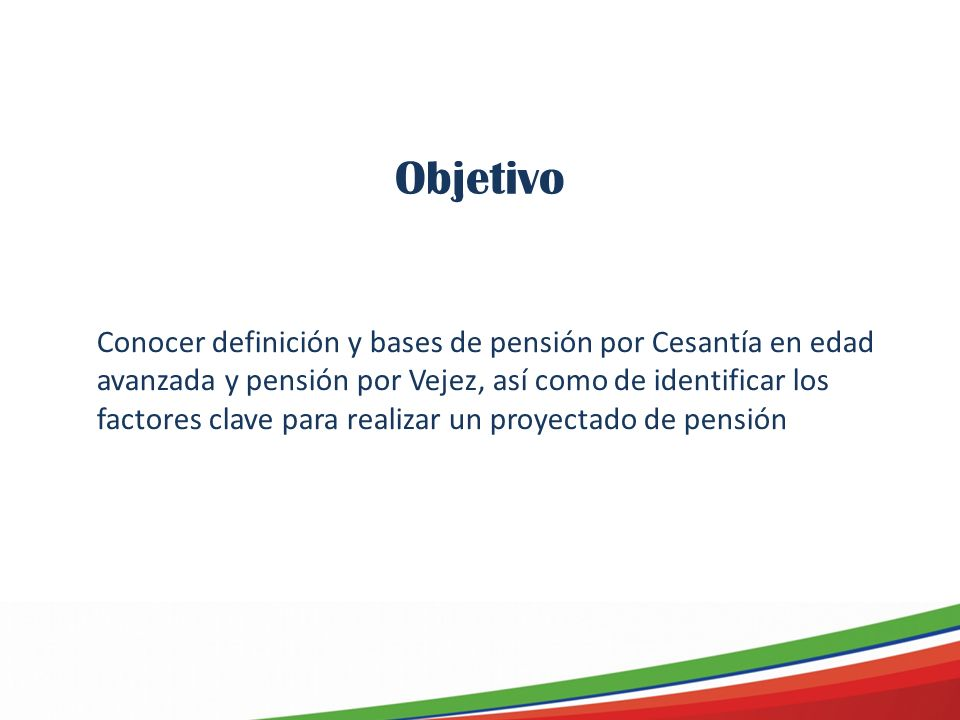 Objetivo Conocer definición y bases de pensión por Cesantía en edad avanzada y pensión por Vejez, así como de identificar los factores clave para realizar un proyectado de pensión
