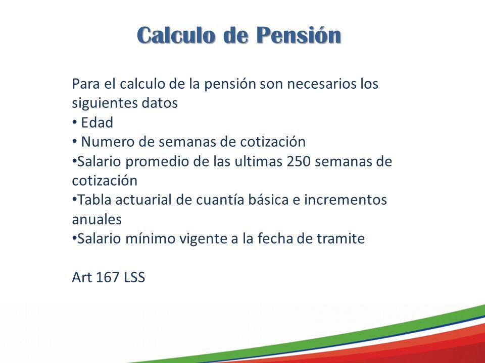 Calculo de Pensión Para el calculo de la pensión son necesarios los siguientes datos Edad Numero de semanas de cotización Salario promedio de las ultimas 250 semanas de cotización Tabla actuarial de cuantía básica e incrementos anuales Salario mínimo vigente a la fecha de tramite Art 167 LSS