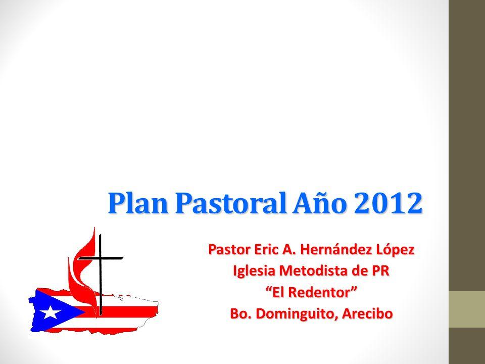 Plan Pastoral Año 2012 Pastor Eric A. Hernández López Iglesia Metodista de PR El Redentor Bo. Dominguito, Arecibo