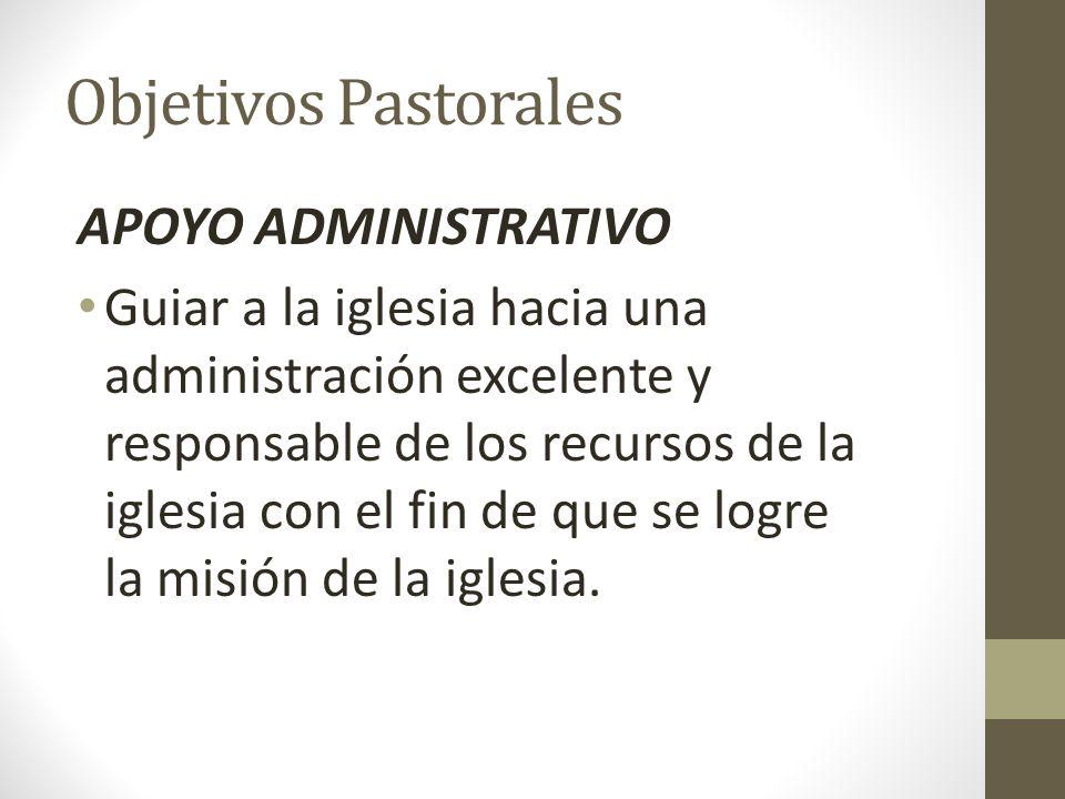 Objetivos Pastorales APOYO ADMINISTRATIVO Guiar a la iglesia hacia una administración excelente y responsable de los recursos de la iglesia con el fin