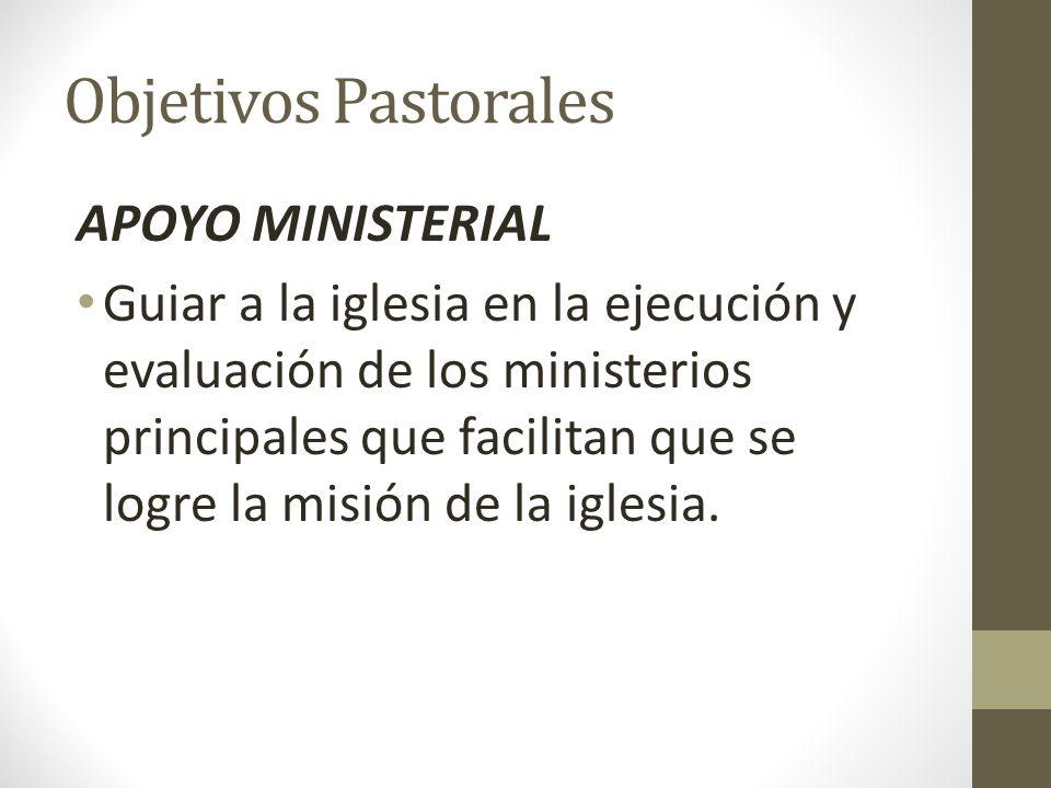 Objetivos Pastorales APOYO MINISTERIAL Guiar a la iglesia en la ejecución y evaluación de los ministerios principales que facilitan que se logre la mi