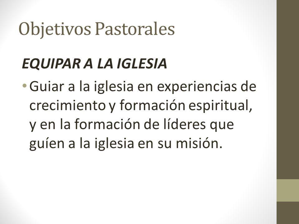 Objetivos Pastorales EQUIPAR A LA IGLESIA Guiar a la iglesia en experiencias de crecimiento y formación espiritual, y en la formación de líderes que g