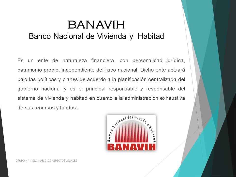 BANAVIH Banco Nacional de Vivienda y Habitad GRUPO N° 1 SEMINARIO DE ASPECTOS LEGALES Es un ente de naturaleza financiera, con personalidad jurídica,