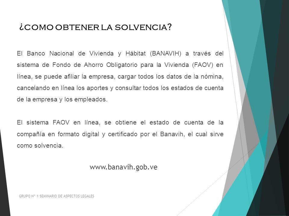 ¿como obtener la solvencia? GRUPO N° 1 SEMINARIO DE ASPECTOS LEGALES El Banco Nacional de Vivienda y Hábitat (BANAVIH) a través del sistema de Fondo d