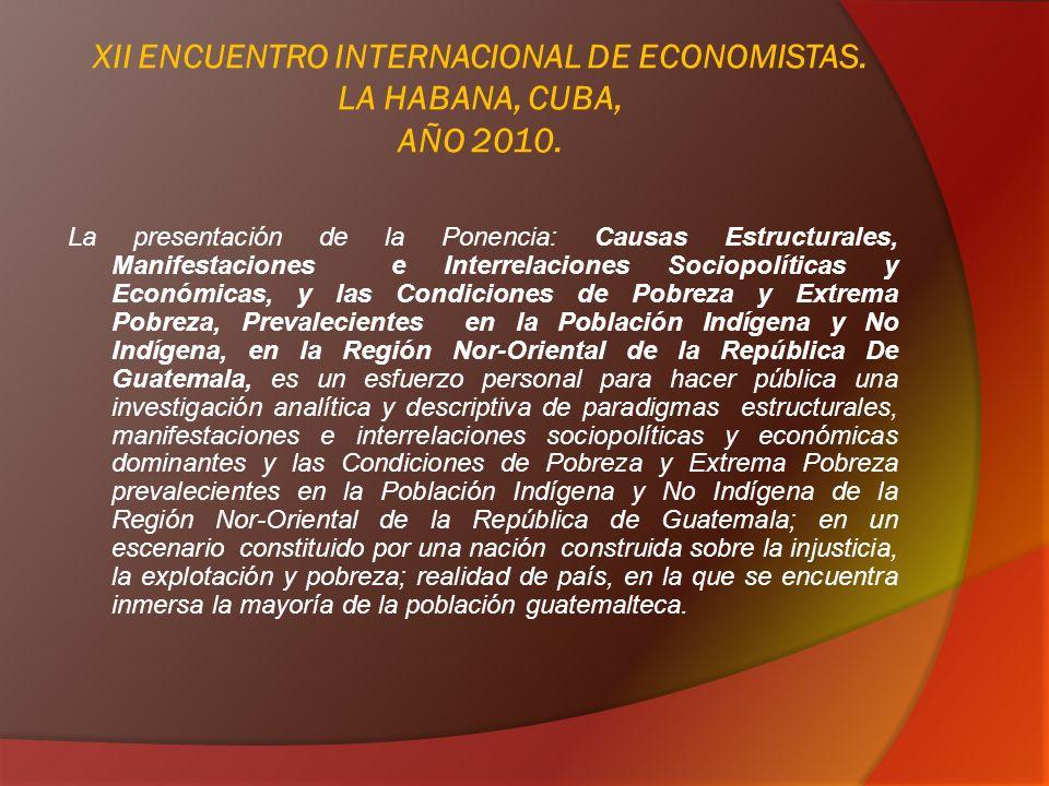 PONENCIA: Causas Estructurales, Manifestaciones e Interrelaciones Sociopolíticas y Económicas, y las Condiciones de Pobreza y Extrema Pobreza, Prevalecientes en la Población Indígena y No Indígena, en la Región Nor-Oriental de la República De Guatemala.