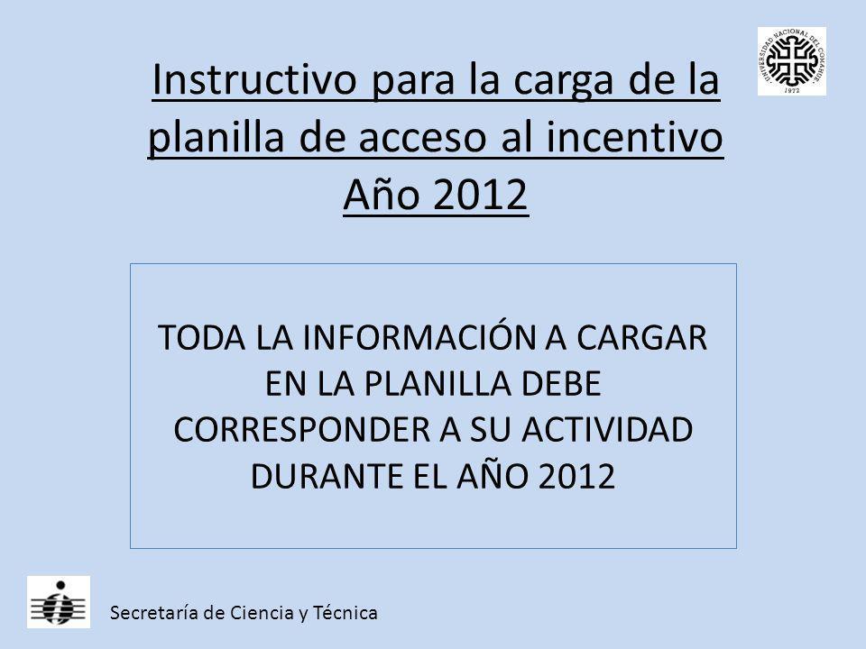 Instructivo para la carga de la planilla de acceso al incentivo Año 2012 TODA LA INFORMACIÓN A CARGAR EN LA PLANILLA DEBE CORRESPONDER A SU ACTIVIDAD DURANTE EL AÑO 2012 Secretaría de Ciencia y Técnica