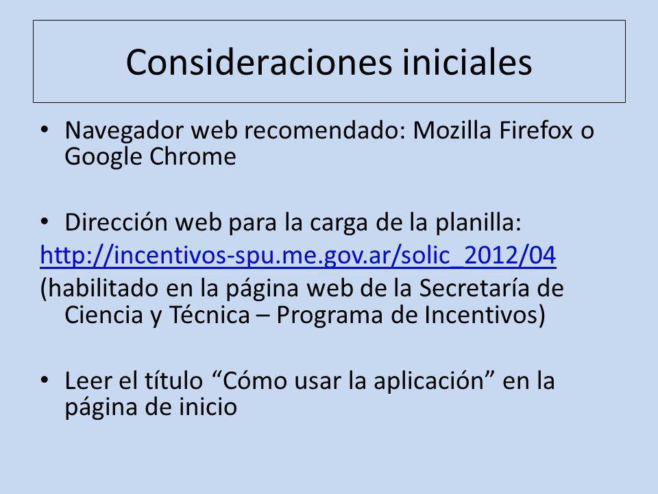 Consideraciones iniciales Navegador web recomendado: Mozilla Firefox o Google Chrome Dirección web para la carga de la planilla: http://incentivos-spu.me.gov.ar/solic_2012/04 (habilitado en la página web de la Secretaría de Ciencia y Técnica – Programa de Incentivos) Leer el título Cómo usar la aplicación en la página de inicio