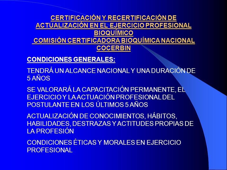 CERTIFICACIÓN Y RECERTIFICACIÓN DE ACTUALIZACIÓN EN EL EJERCICIO PROFESIONAL BIOQUÍMICO COMISIÓN CERTIFICADORA BIOQUÍMICA NACIONAL COCERBIN CONDICIONES GENERALES: TENDRÁ UN ALCANCE NACIONAL Y UNA DURACIÓN DE 5 AÑOS SE VALORARÁ LA CAPACITACIÓN PERMANENTE, EL EJERCICIO Y LA ACTUACIÓN PROFESIONAL DEL POSTULANTE EN LOS ÚLTIMOS 5 AÑOS ACTUALIZACIÓN DE CONOCIMIENTOS, HÁBITOS, HABILIDADES, DESTRAZAS Y ACTITUDES PROPIAS DE LA PROFESIÓN CONDICIONES ÉTICAS Y MORALES EN EJERCICIO PROFESIONAL