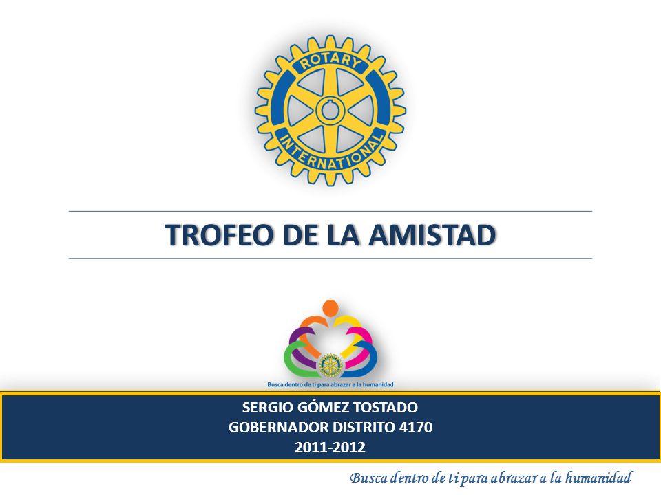TROFEO DE LA AMISTADTROFEO DE LA AMISTAD Busca dentro de ti para abrazar a la humanidad SERGIO GÓMEZ TOSTADO GOBERNADOR DISTRITO 4170 2011-2012