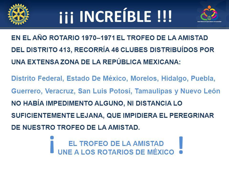 EN EL AÑO ROTARIO 1970–1971 EL TROFEO DE LA AMISTAD DEL DISTRITO 413, RECORRÍA 46 CLUBES DISTRIBUÍDOS POR UNA EXTENSA ZONA DE LA REPÚBLICA MEXICANA: Distrito Federal, Estado De México, Morelos, Hidalgo, Puebla, Guerrero, Veracruz, San Luis Potosí, Tamaulipas y Nuevo León NO HABÍA IMPEDIMENTO ALGUNO, NI DISTANCIA LO SUFICIENTEMENTE LEJANA, QUE IMPIDIERA EL PEREGRINAR DE NUESTRO TROFEO DE LA AMISTAD.