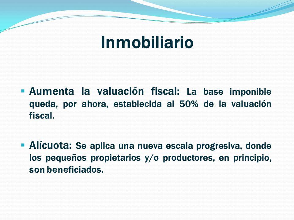 Inmobiliario Aumenta la valuación fiscal: La base imponible queda, por ahora, establecida al 50% de la valuación fiscal. Alícuota: Se aplica una nueva