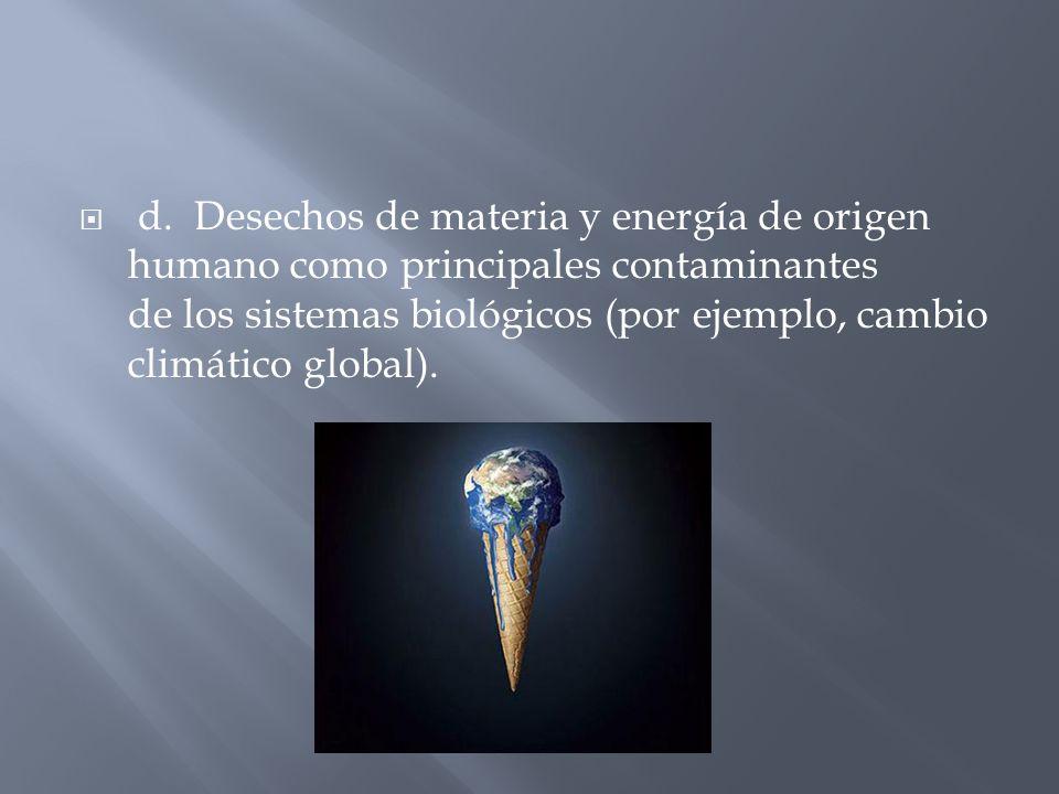 d. Desechos de materia y energía de origen humano como principales contaminantes de los sistemas biológicos (por ejemplo, cambio climático global).