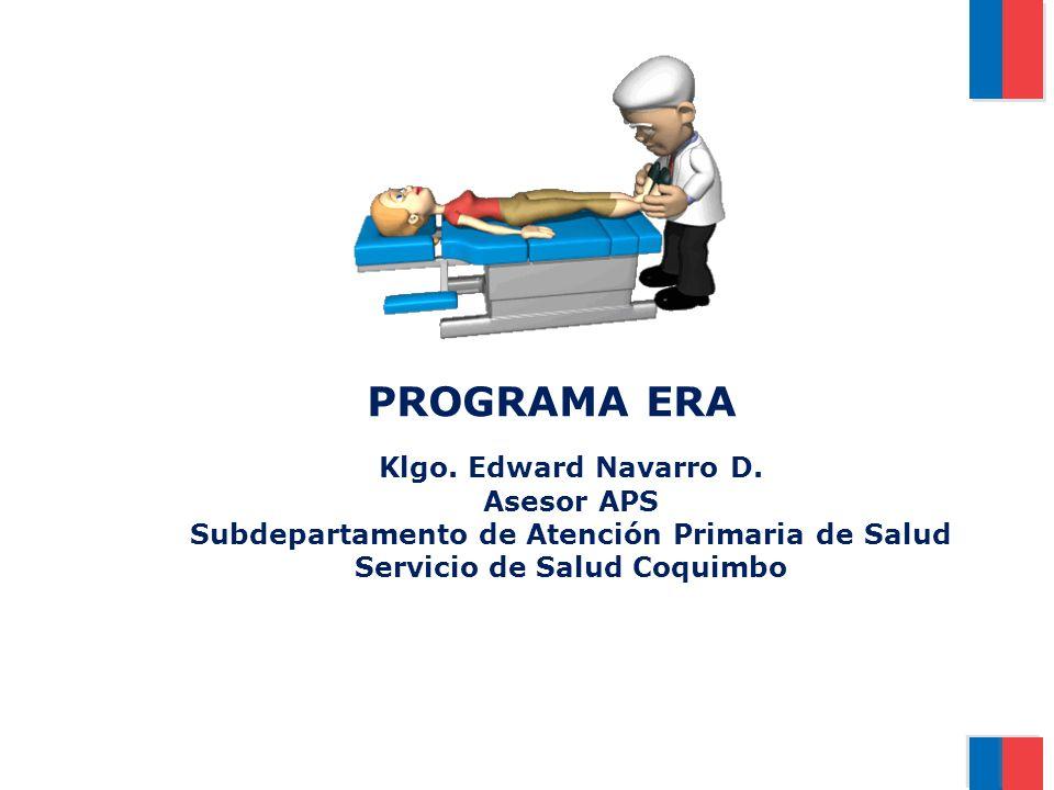 PROGRAMA ERA Klgo. Edward Navarro D. Asesor APS Subdepartamento de Atención Primaria de Salud Servicio de Salud Coquimbo