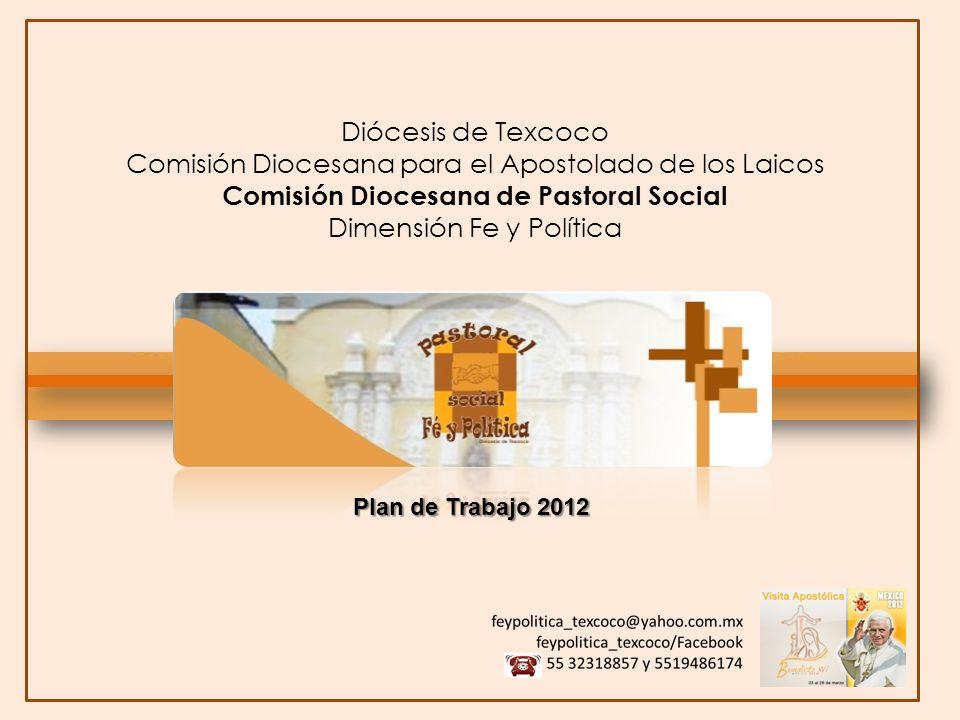 Pastoral Social Dimensión Fe y Política 2012: Año de la Fe Diócesis de Texcoco Comisión Diocesana para el Apostolado de los Laicos Comisión Diocesana de Pastoral Social Dimensión Fe y Política Plan de Trabajo 2012