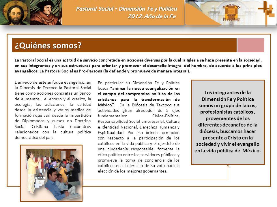 Pastoral Social Dimensión Fe y Política 2012: Año de la Fe ¿Quiénes somos? La Pastoral Social es una actitud de servicio concretada en acciones divers