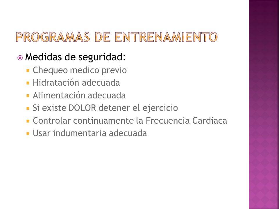 Medidas de seguridad: Chequeo medico previo Hidratación adecuada Alimentación adecuada Si existe DOLOR detener el ejercicio Controlar continuamente la Frecuencia Cardiaca Usar indumentaria adecuada