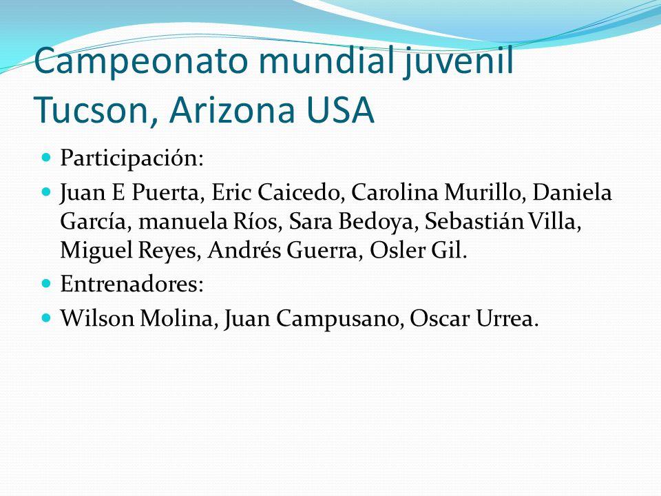 Campeonato mundial juvenil Tucson, Arizona USA Participación: Juan E Puerta, Eric Caicedo, Carolina Murillo, Daniela García, manuela Ríos, Sara Bedoya, Sebastián Villa, Miguel Reyes, Andrés Guerra, Osler Gil.