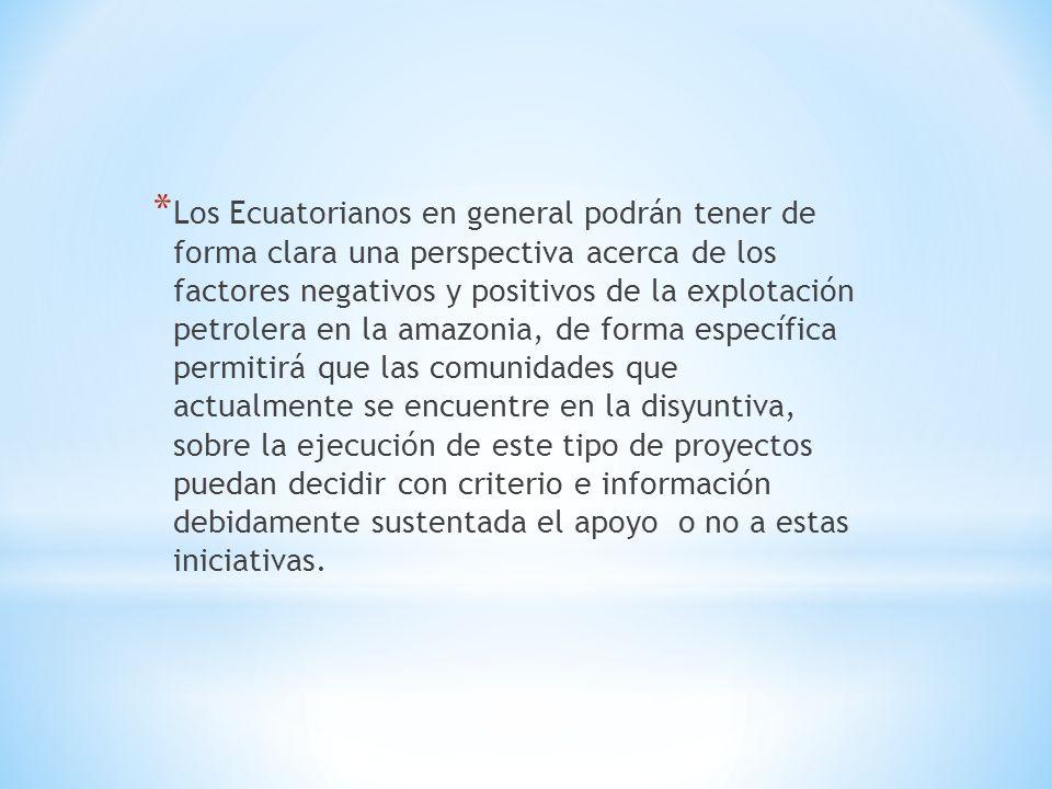 * Los Ecuatorianos en general podrán tener de forma clara una perspectiva acerca de los factores negativos y positivos de la explotación petrolera en la amazonia, de forma específica permitirá que las comunidades que actualmente se encuentre en la disyuntiva, sobre la ejecución de este tipo de proyectos puedan decidir con criterio e información debidamente sustentada el apoyo o no a estas iniciativas.
