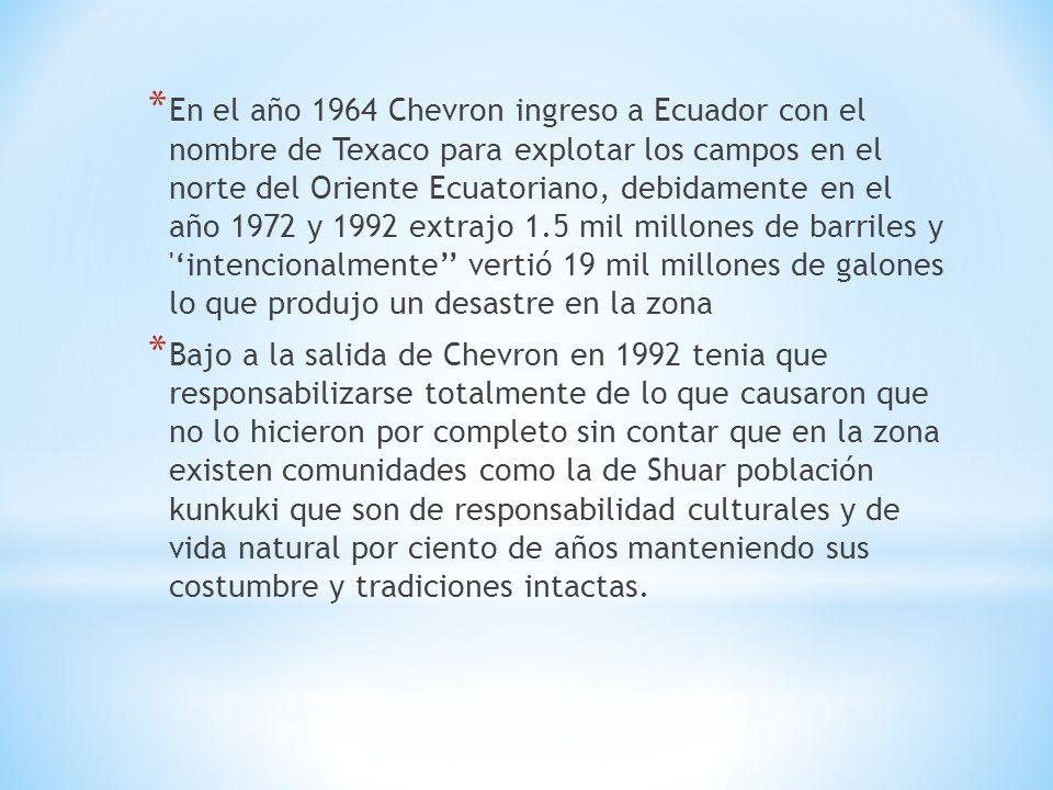 * En el año 1964 Chevron ingreso a Ecuador con el nombre de Texaco para explotar los campos en el norte del Oriente Ecuatoriano, debidamente en el año 1972 y 1992 extrajo 1.5 mil millones de barriles y intencionalmente vertió 19 mil millones de galones lo que produjo un desastre en la zona * Bajo a la salida de Chevron en 1992 tenia que responsabilizarse totalmente de lo que causaron que no lo hicieron por completo sin contar que en la zona existen comunidades como la de Shuar población kunkuki que son de responsabilidad culturales y de vida natural por ciento de años manteniendo sus costumbre y tradiciones intactas.