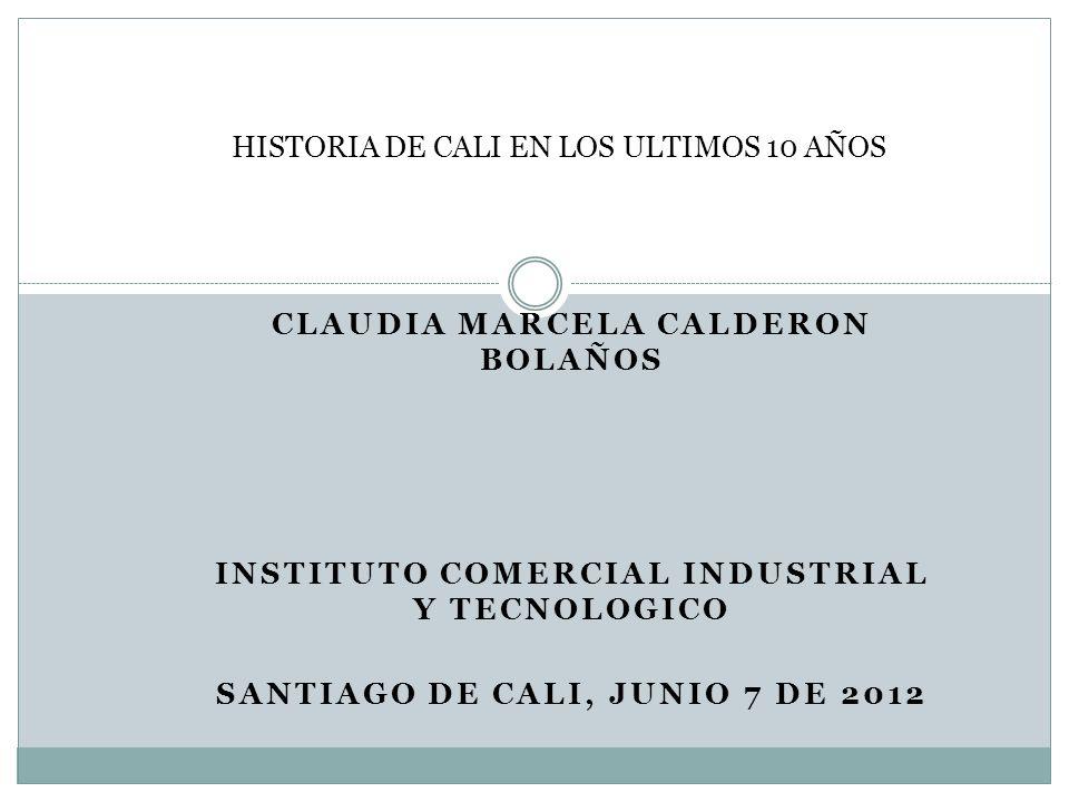 CLAUDIA MARCELA CALDERON BOLAÑOS INSTITUTO COMERCIAL INDUSTRIAL Y TECNOLOGICO SANTIAGO DE CALI, JUNIO 7 DE 2012 HISTORIA DE CALI EN LOS ULTIMOS 10 AÑO