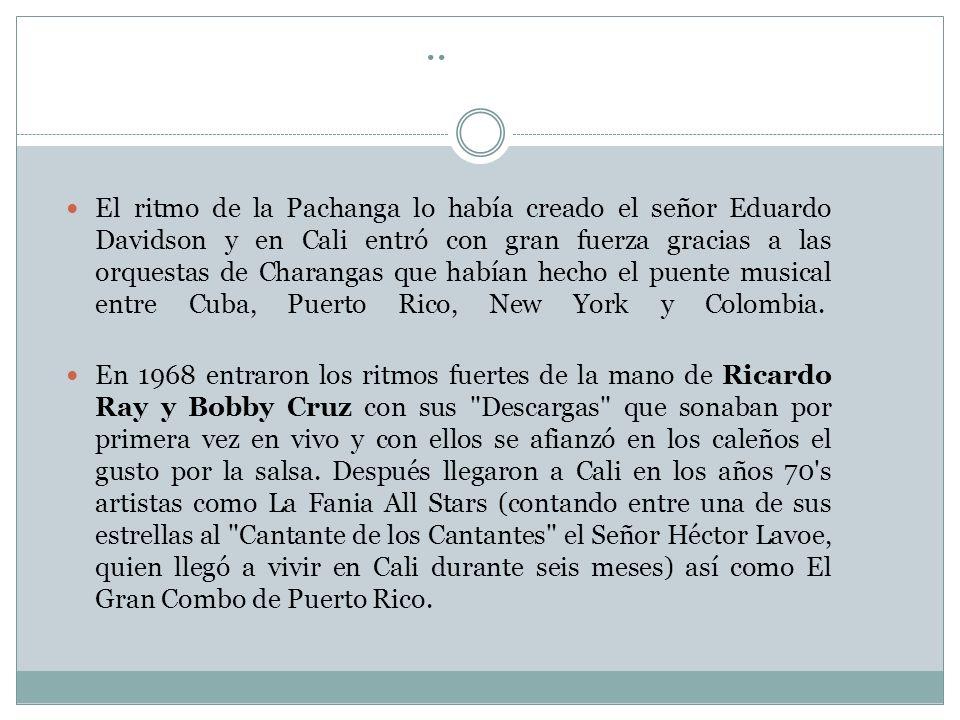 .. El ritmo de la Pachanga lo había creado el señor Eduardo Davidson y en Cali entró con gran fuerza gracias a las orquestas de Charangas que habían h