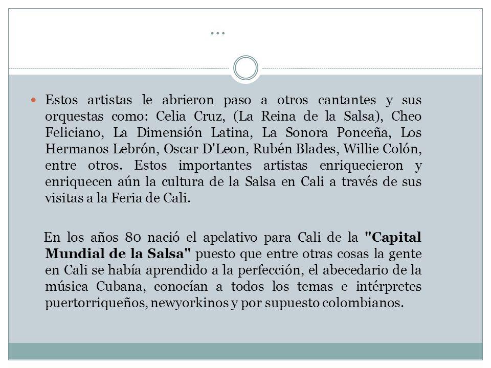 … Estos artistas le abrieron paso a otros cantantes y sus orquestas como: Celia Cruz, (La Reina de la Salsa), Cheo Feliciano, La Dimensión Latina, La