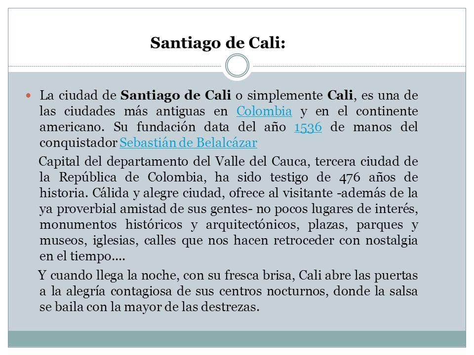 Santiago de Cali: La ciudad de Santiago de Cali o simplemente Cali, es una de las ciudades más antiguas en Colombia y en el continente americano. Su f