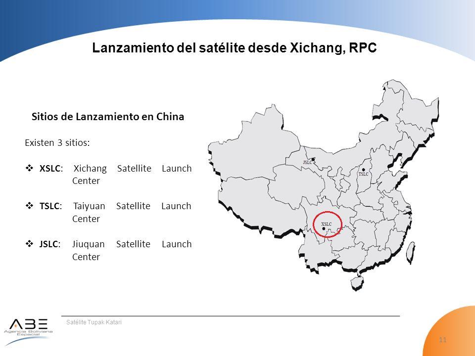 11 Satélite Tupak Katari Lanzamiento del satélite desde Xichang, RPC Sitios de Lanzamiento en China Existen 3 sitios: XSLC: Xichang Satellite Launch Center TSLC: Taiyuan Satellite Launch Center JSLC: Jiuquan Satellite Launch Center