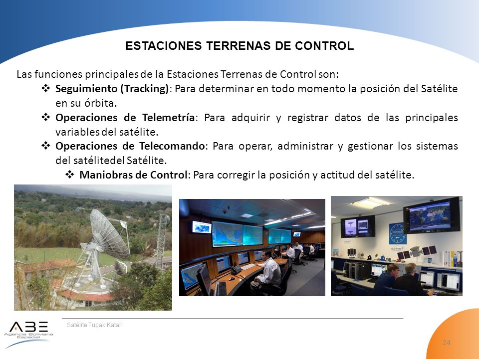 24 Satélite Tupak Katari ESTACIONES TERRENAS DE CONTROL Las funciones principales de la Estaciones Terrenas de Control son: Seguimiento (Tracking): Para determinar en todo momento la posición del Satélite en su órbita.