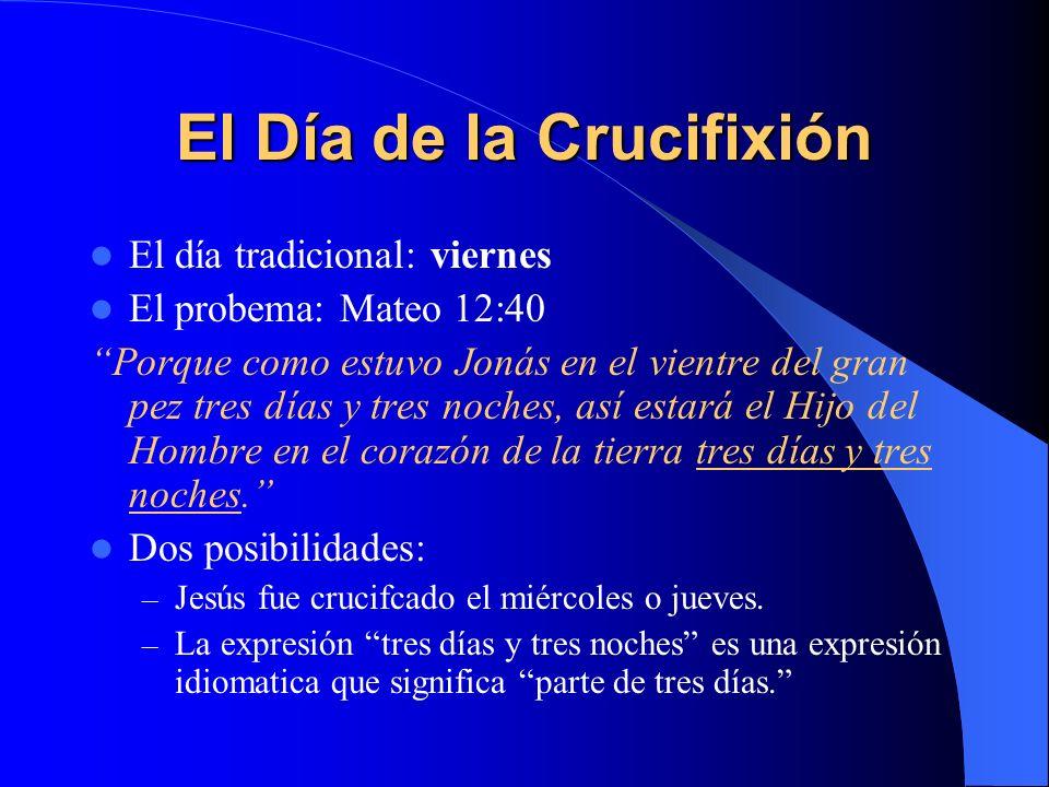 El Día de la Crucifixión El día tradicional: viernes El probema: Mateo 12:40 Porque como estuvo Jonás en el vientre del gran pez tres días y tres noches, así estará el Hijo del Hombre en el corazón de la tierra tres días y tres noches.