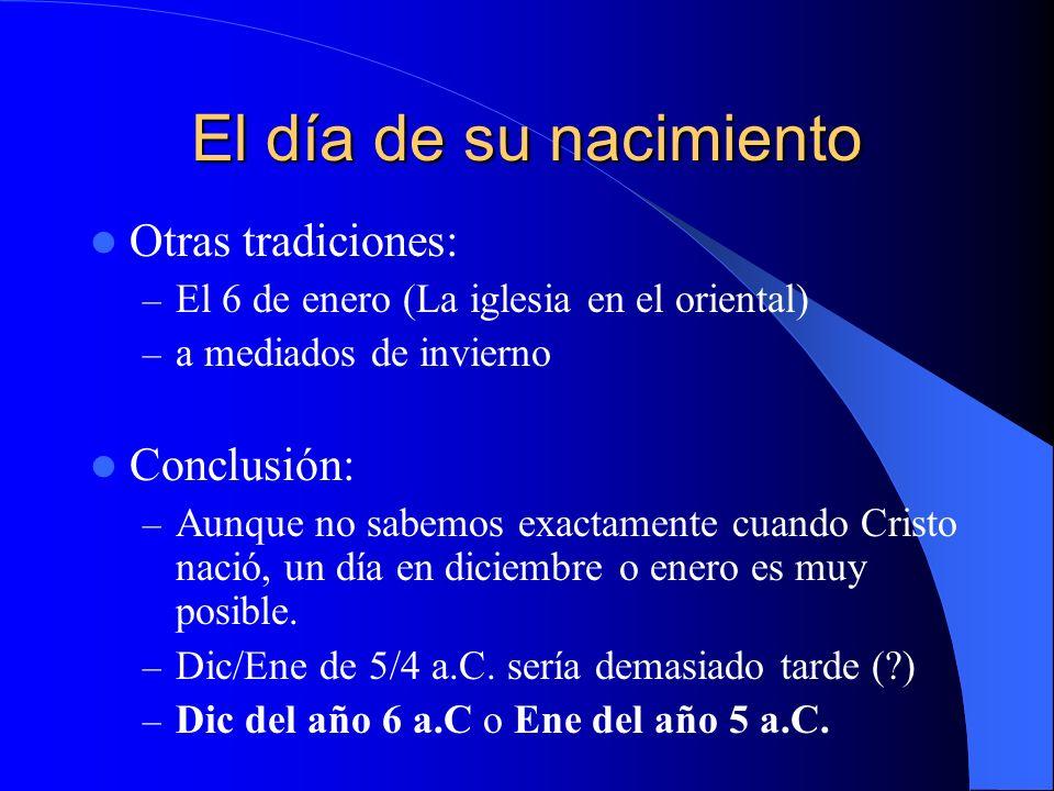El día de su nacimiento Otras tradiciones: – El 6 de enero (La iglesia en el oriental) – a mediados de invierno Conclusión: – Aunque no sabemos exactamente cuando Cristo nació, un día en diciembre o enero es muy posible.