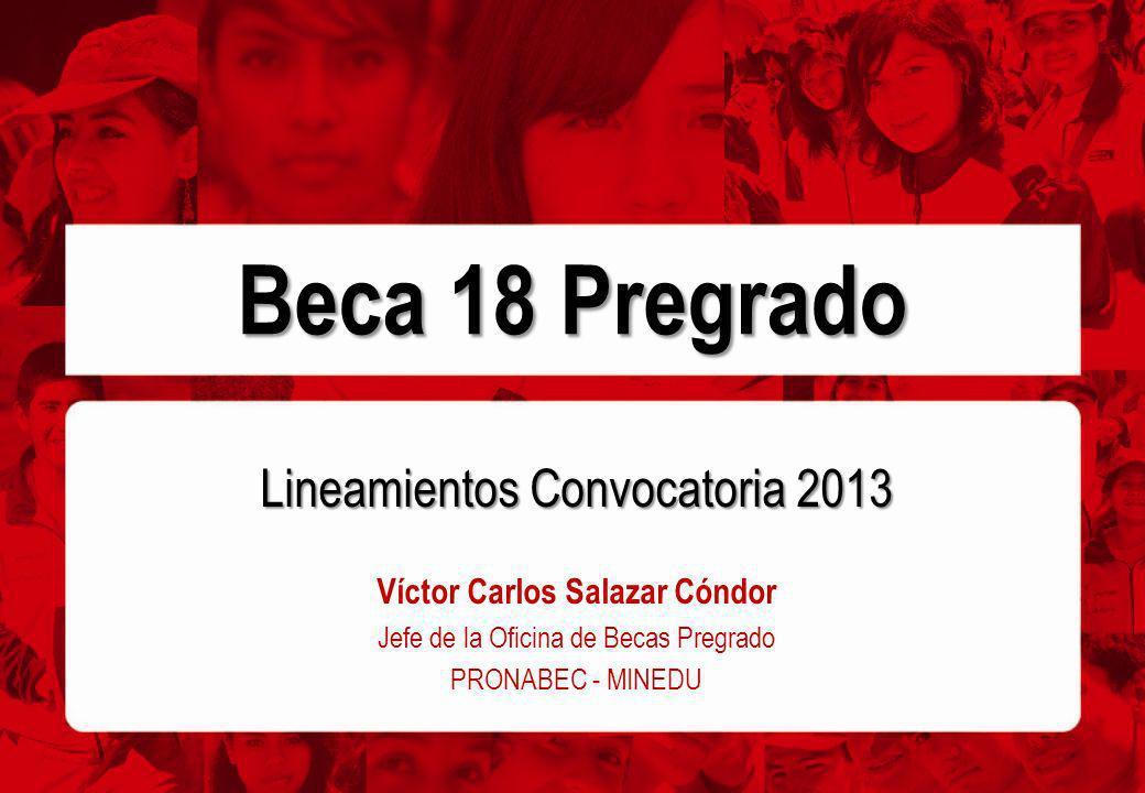 Beca 18 Pregrado Lineamientos Convocatoria 2013 Víctor Carlos Salazar Cóndor Jefe de la Oficina de Becas Pregrado PRONABEC - MINEDU