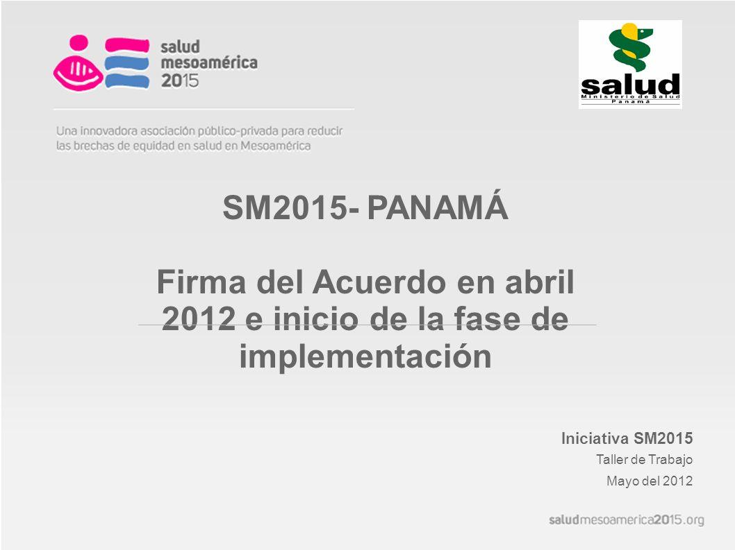 SM2015- PANAMÁ Firma del Acuerdo en abril 2012 e inicio de la fase de implementación Iniciativa SM2015 Taller de Trabajo Mayo del 2012