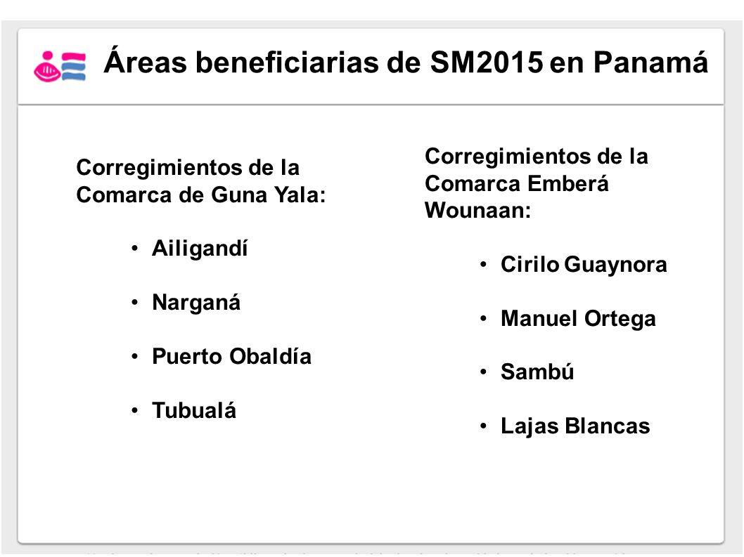 Áreas beneficiarias de SM2015 en Panamá Corregimientos de la Comarca de Guna Yala: Ailigandí Narganá Puerto Obaldía Tubualá Corregimientos de la Comar