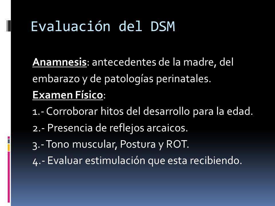 Evaluación del DSM Anamnesis: antecedentes de la madre, del embarazo y de patologías perinatales. Examen Físico: 1.- Corroborar hitos del desarrollo p